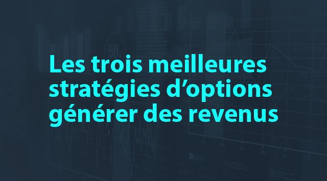 Astuces sur les options: Les trois meilleures stratégies d'options pour générer des revenus